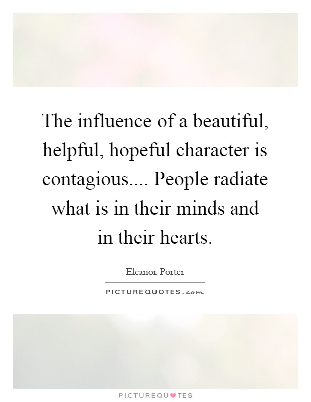 The influence of a beautiful, helpful, hopeful character is contagious.... People radiate what is in their minds and in their hearts Picture Quote #1