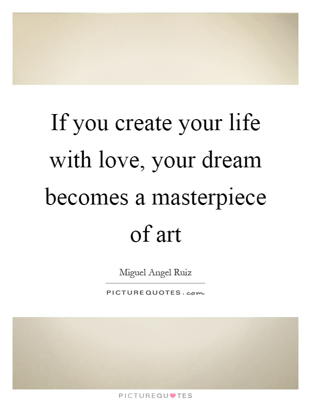 If you create your life with love, your dream becomes a masterpiece of art Picture Quote #1