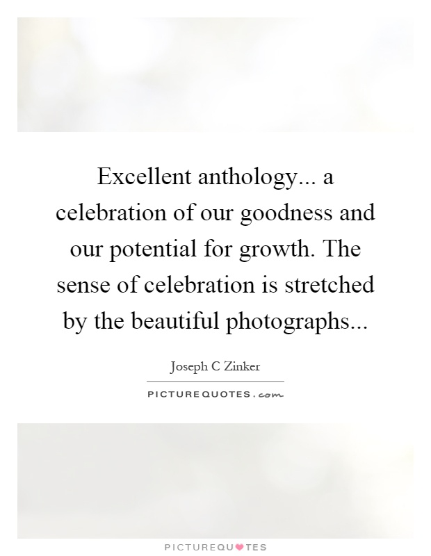 Excellent anthology... a celebration of our goodness and our potential for growth. The sense of celebration is stretched by the beautiful photographs Picture Quote #1