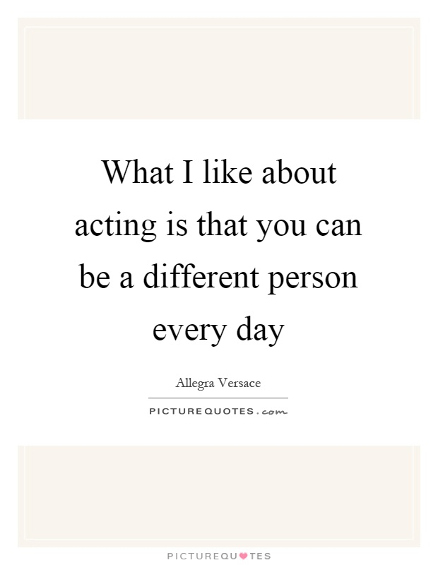 What I like about acting is that you can be a different person every day Picture Quote #1