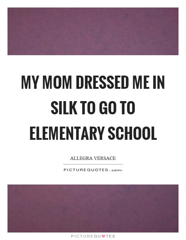 My mom dressed me in silk to go to elementary school Picture Quote #1