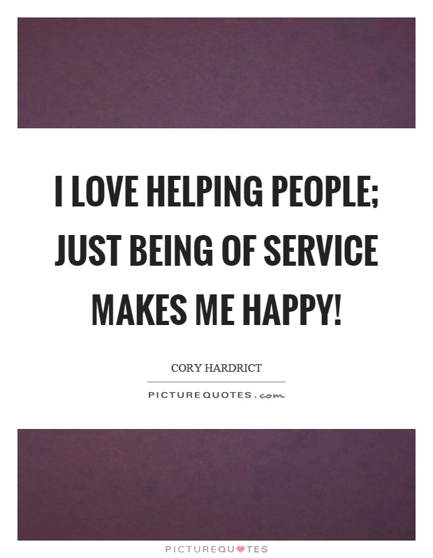 I love helping people; just being of service makes me happy! Picture Quote #1