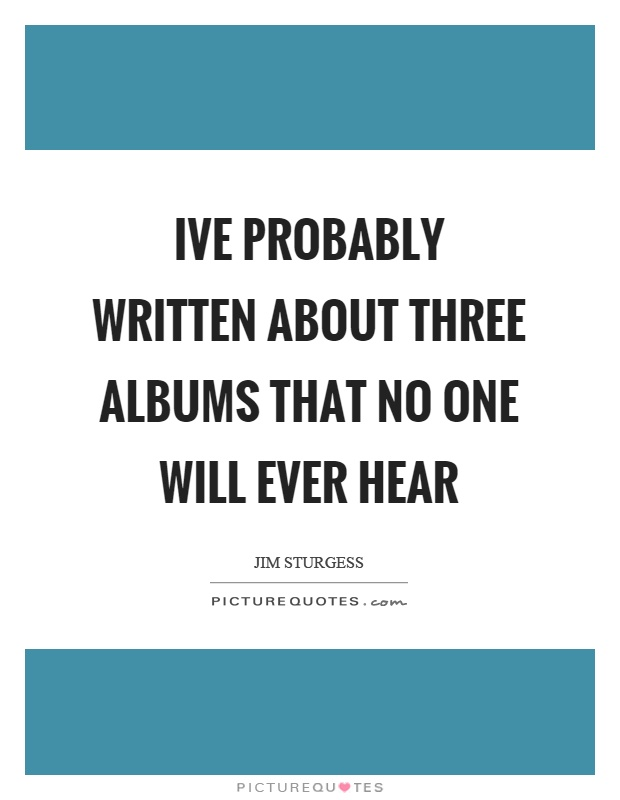 Ive probably written about three albums that no one will ever hear Picture Quote #1