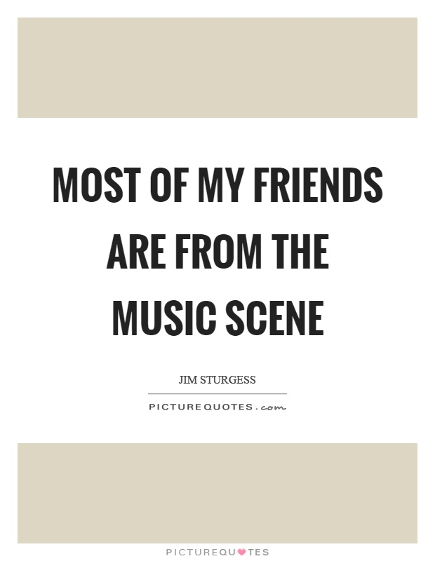 Most of my friends are from the music scene Picture Quote #1