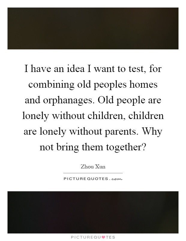 I have an idea I want to test, for combining old peoples homes and orphanages. Old people are lonely without children, children are lonely without parents. Why not bring them together? Picture Quote #1
