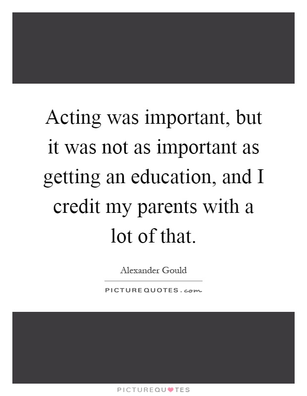 Acting was important, but it was not as important as getting an education, and I credit my parents with a lot of that Picture Quote #1
