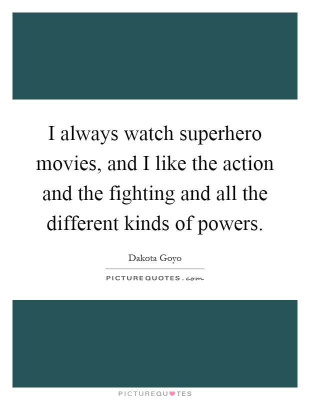 I always watch superhero movies, and I like the action and the fighting and all the different kinds of powers Picture Quote #1