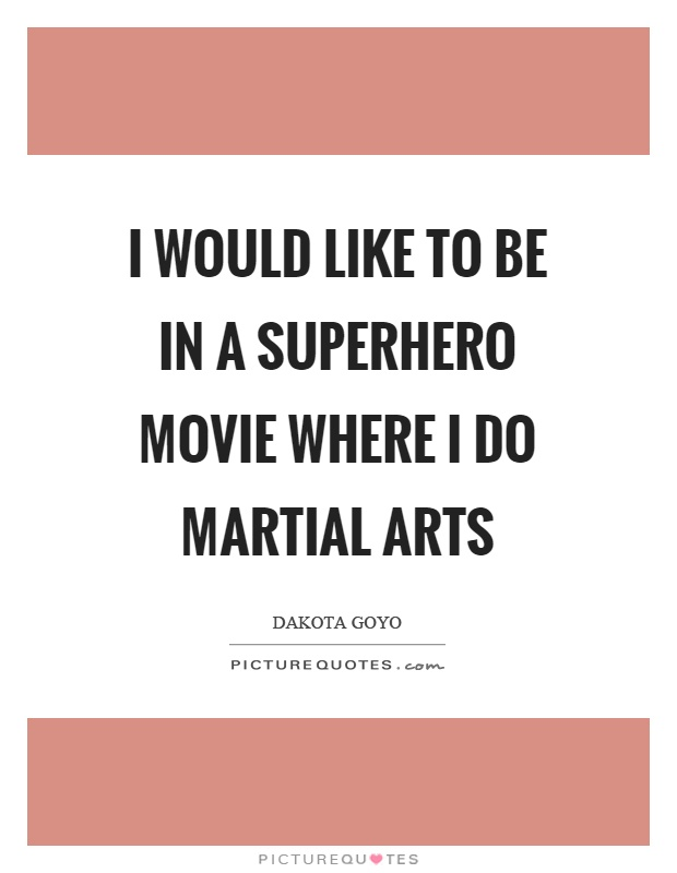 I would like to be in a superhero movie where I do martial arts Picture Quote #1