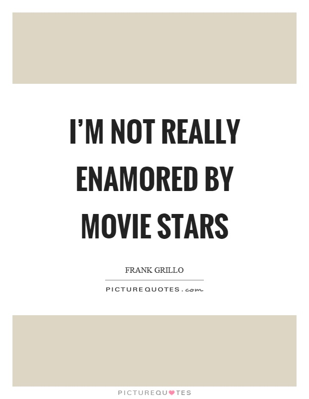 I'm not really enamored by movie stars Picture Quote #1