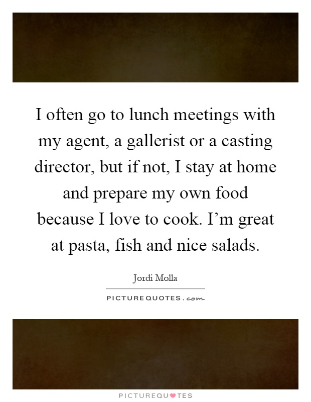 I often go to lunch meetings with my agent, a gallerist or a casting director, but if not, I stay at home and prepare my own food because I love to cook. I'm great at pasta, fish and nice salads Picture Quote #1