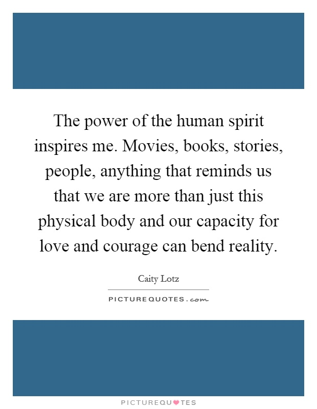 The power of the human spirit inspires me. Movies, books, stories, people, anything that reminds us that we are more than just this physical body and our capacity for love and courage can bend reality Picture Quote #1