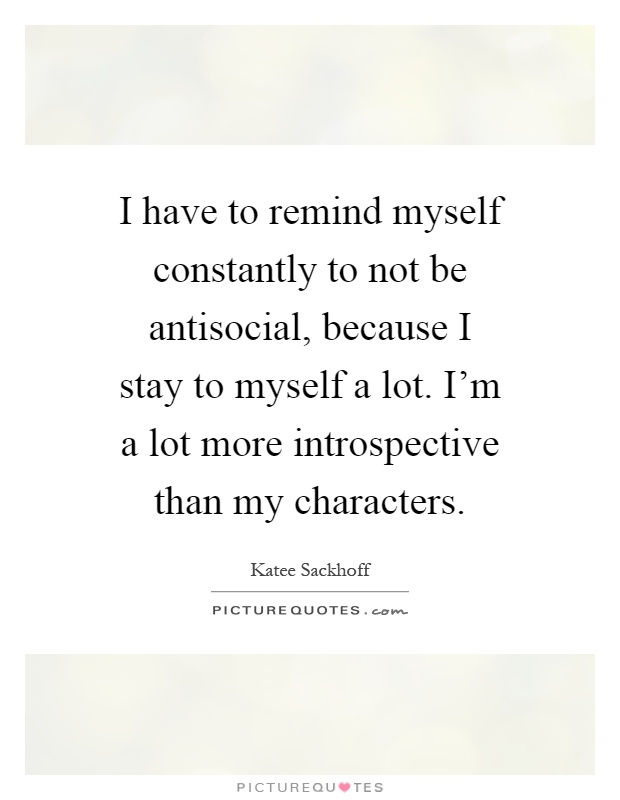 I have to remind myself constantly to not be antisocial ...