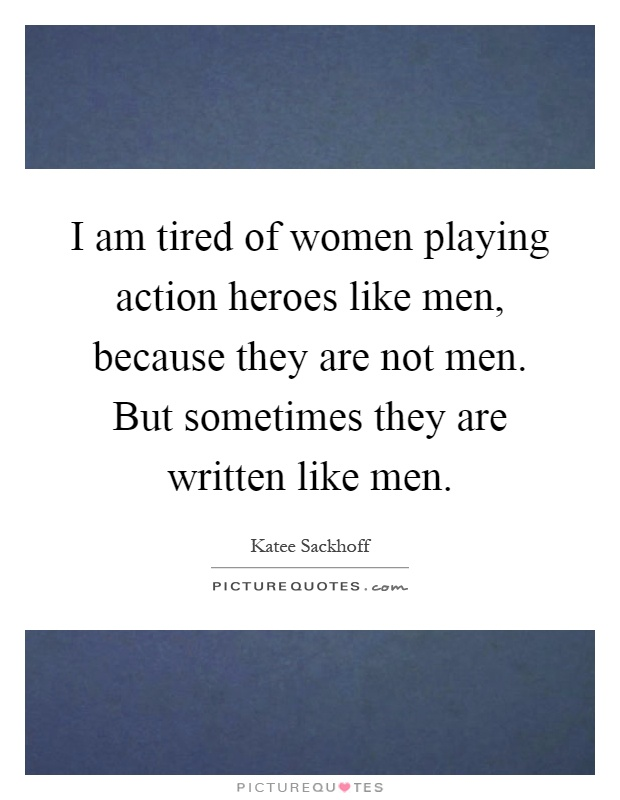 I am tired of women playing action heroes like men, because they are not men. But sometimes they are written like men Picture Quote #1
