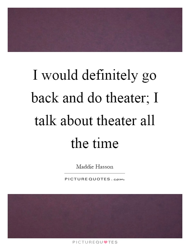 I would definitely go back and do theater; I talk about theater all the time Picture Quote #1
