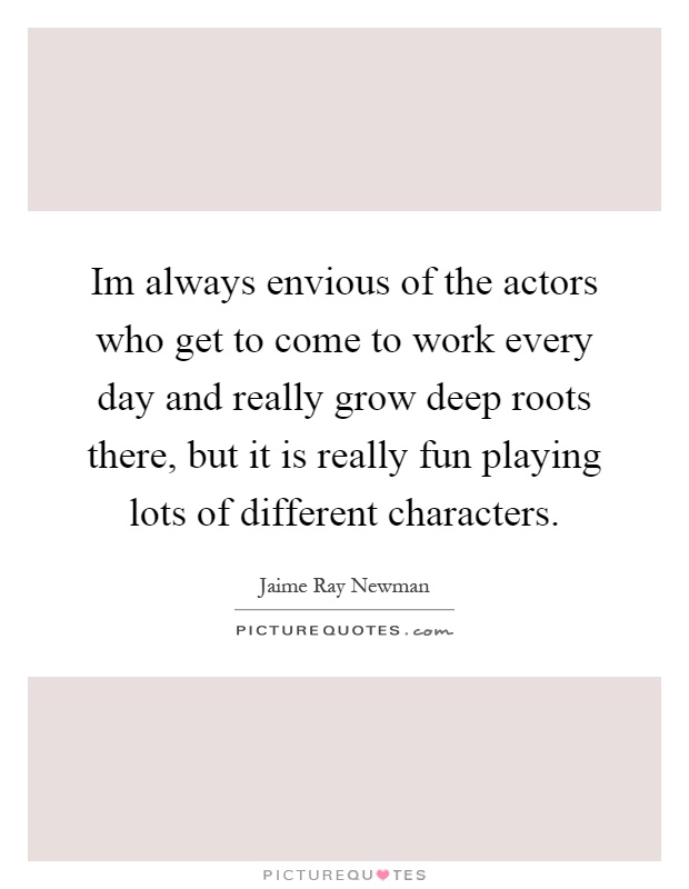 Im always envious of the actors who get to come to work every day and really grow deep roots there, but it is really fun playing lots of different characters Picture Quote #1