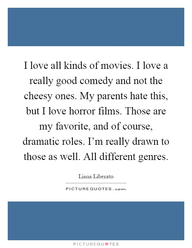 I love all kinds of movies. I love a really good comedy and not the cheesy ones. My parents hate this, but I love horror films. Those are my favorite, and of course, dramatic roles. I'm really drawn to those as well. All different genres Picture Quote #1