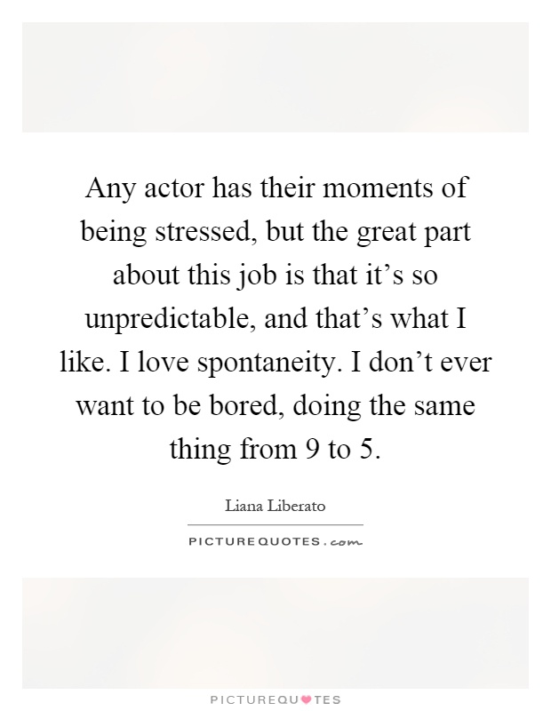Any actor has their moments of being stressed, but the great part about this job is that it's so unpredictable, and that's what I like. I love spontaneity. I don't ever want to be bored, doing the same thing from 9 to 5 Picture Quote #1
