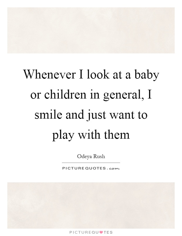 Whenever I look at a baby or children in general, I smile and just want to play with them Picture Quote #1