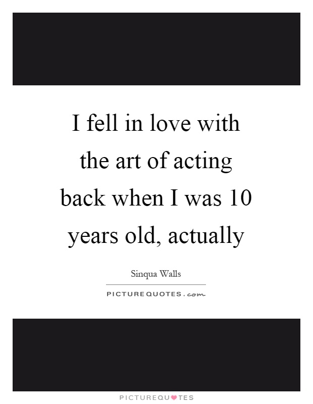 I fell in love with the art of acting back when I was 10 years old, actually Picture Quote #1