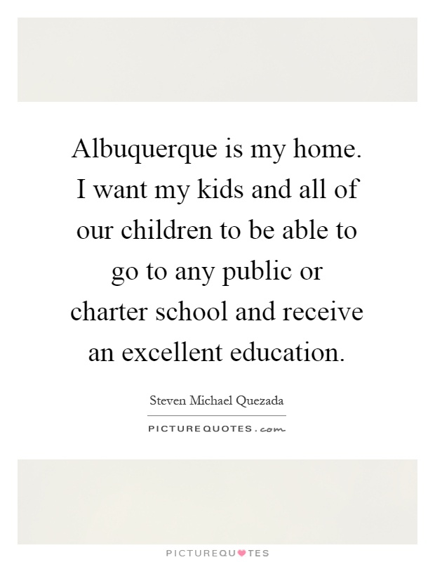 Albuquerque is my home. I want my kids and all of our children to be able to go to any public or charter school and receive an excellent education Picture Quote #1