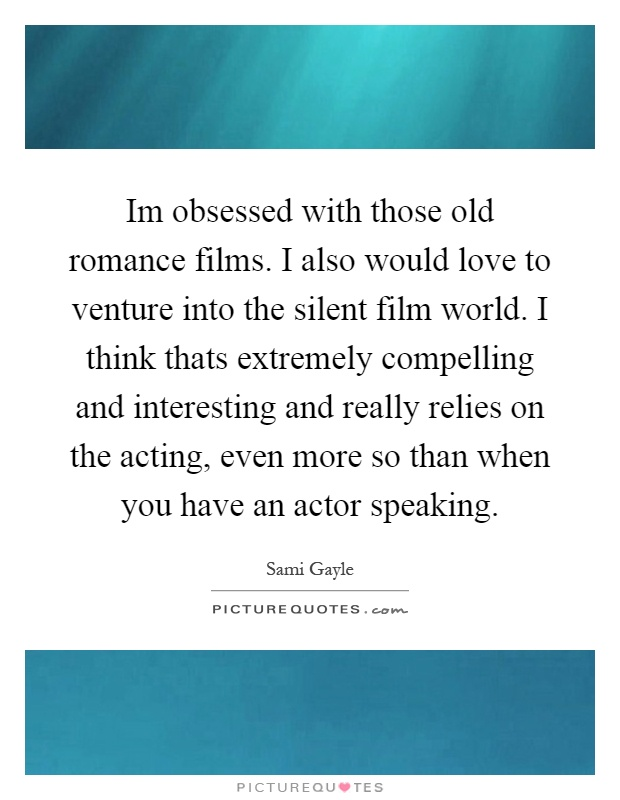 Im obsessed with those old romance films. I also would love to venture into the silent film world. I think thats extremely compelling and interesting and really relies on the acting, even more so than when you have an actor speaking Picture Quote #1
