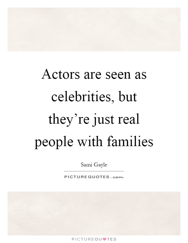 Actors are seen as celebrities, but they're just real people with families Picture Quote #1
