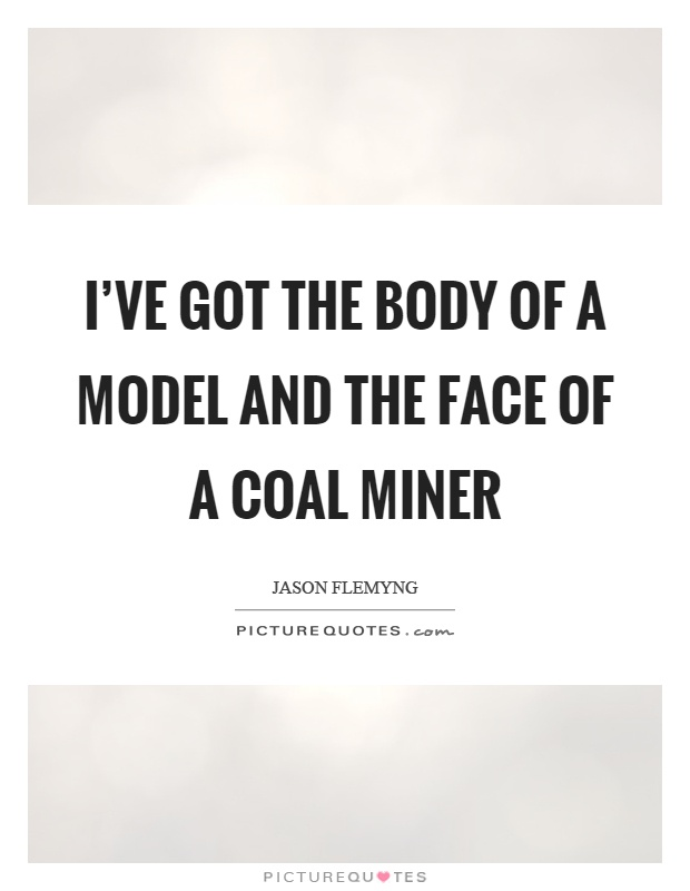 I've got the body of a model and the face of a coal miner Picture Quote #1