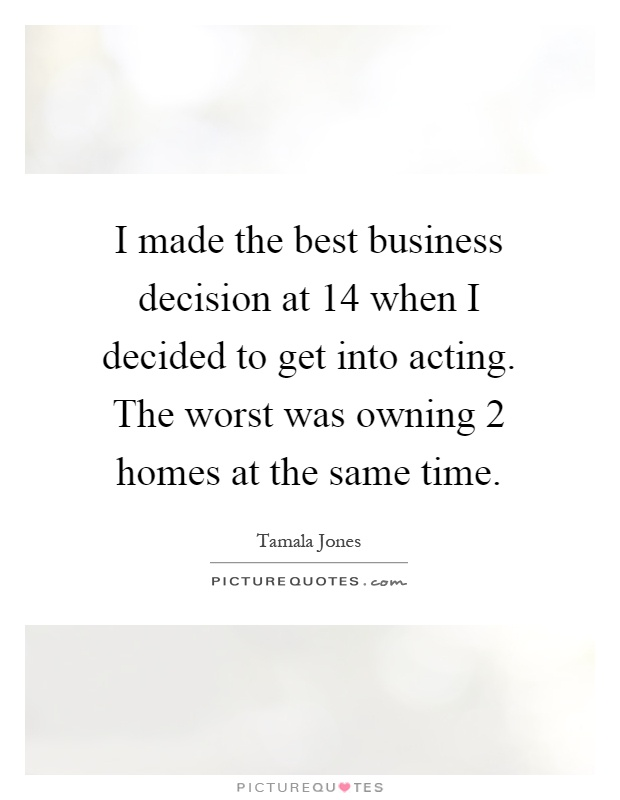 I made the best business decision at 14 when I decided to get into acting. The worst was owning 2 homes at the same time Picture Quote #1