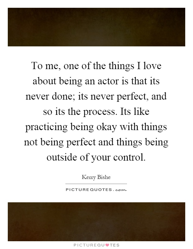 To me, one of the things I love about being an actor is that its never done; its never perfect, and so its the process. Its like practicing being okay with things not being perfect and things being outside of your control Picture Quote #1
