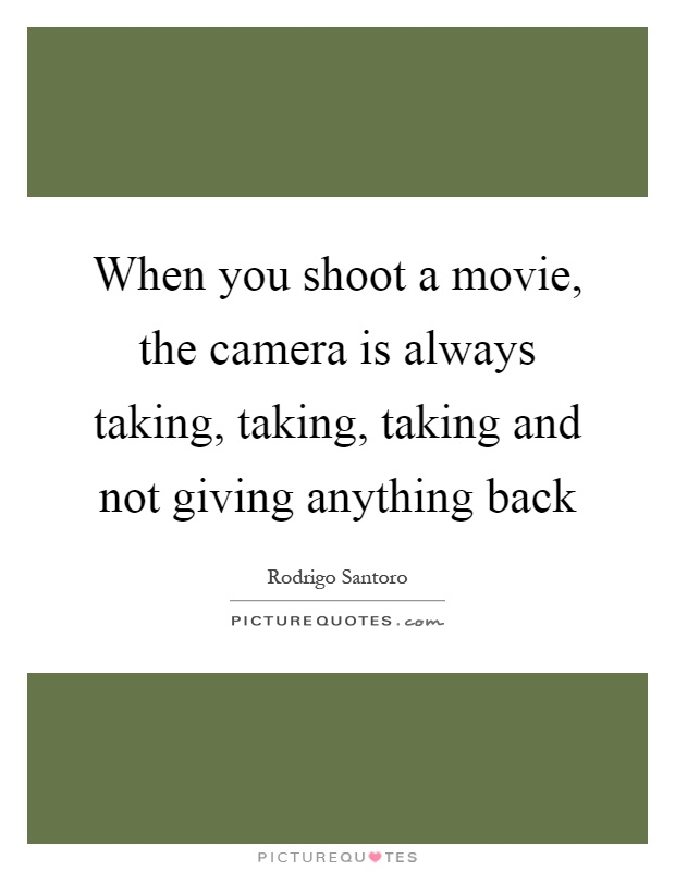 When you shoot a movie, the camera is always taking, taking, taking and not giving anything back Picture Quote #1