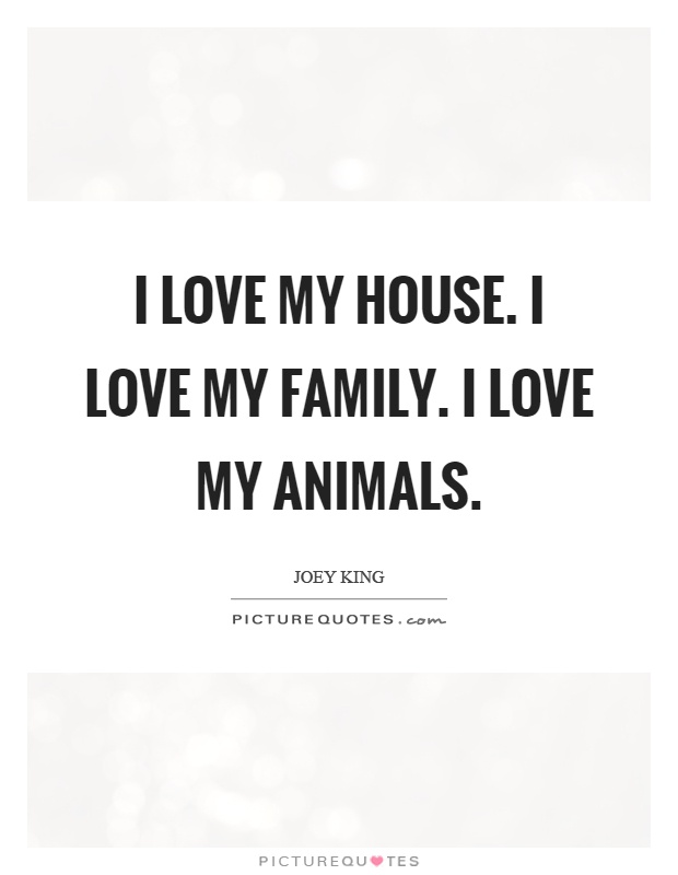I love my house. I love my family. I love my animals Picture Quote #1