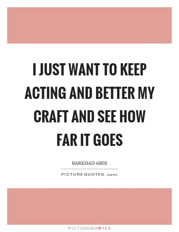 I just want to keep acting and better my craft and see how far it goes Picture Quote #1