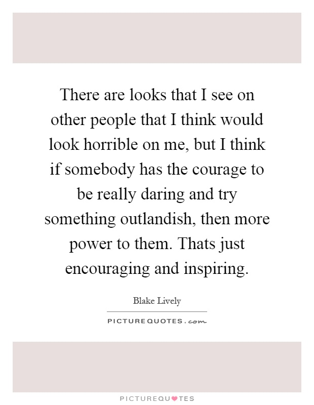 There are looks that I see on other people that I think would look horrible on me, but I think if somebody has the courage to be really daring and try something outlandish, then more power to them. Thats just encouraging and inspiring Picture Quote #1