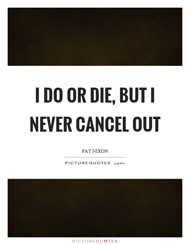 I do or die, but I never cancel out Picture Quote #1