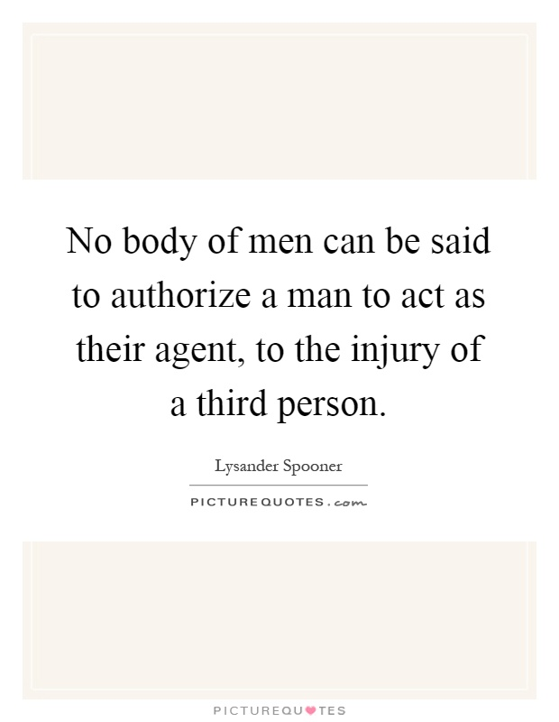 No body of men can be said to authorize a man to act as their agent, to the injury of a third person Picture Quote #1