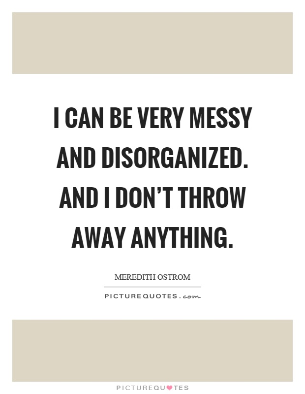I can be very messy and disorganized. And I don't throw away anything Picture Quote #1