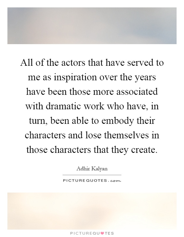 All of the actors that have served to me as inspiration over the years have been those more associated with dramatic work who have, in turn, been able to embody their characters and lose themselves in those characters that they create Picture Quote #1