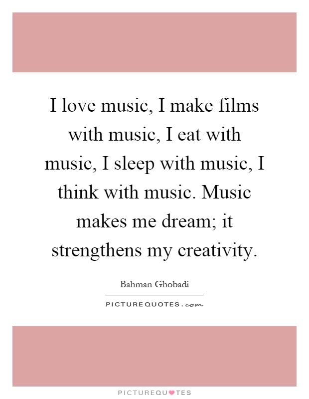 I love music, I make films with music, I eat with music, I sleep with music, I think with music. Music makes me dream; it strengthens my creativity Picture Quote #1