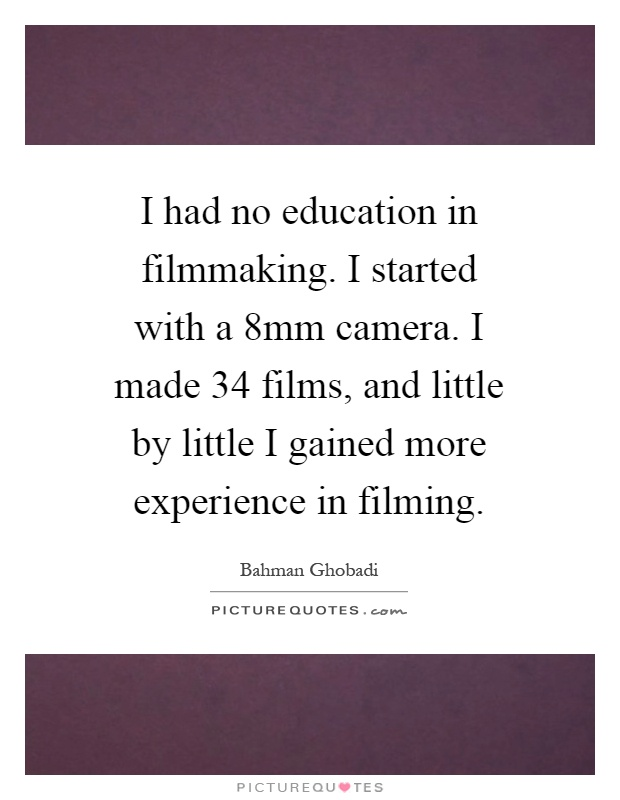 I had no education in filmmaking. I started with a 8mm camera. I made 34 films, and little by little I gained more experience in filming Picture Quote #1