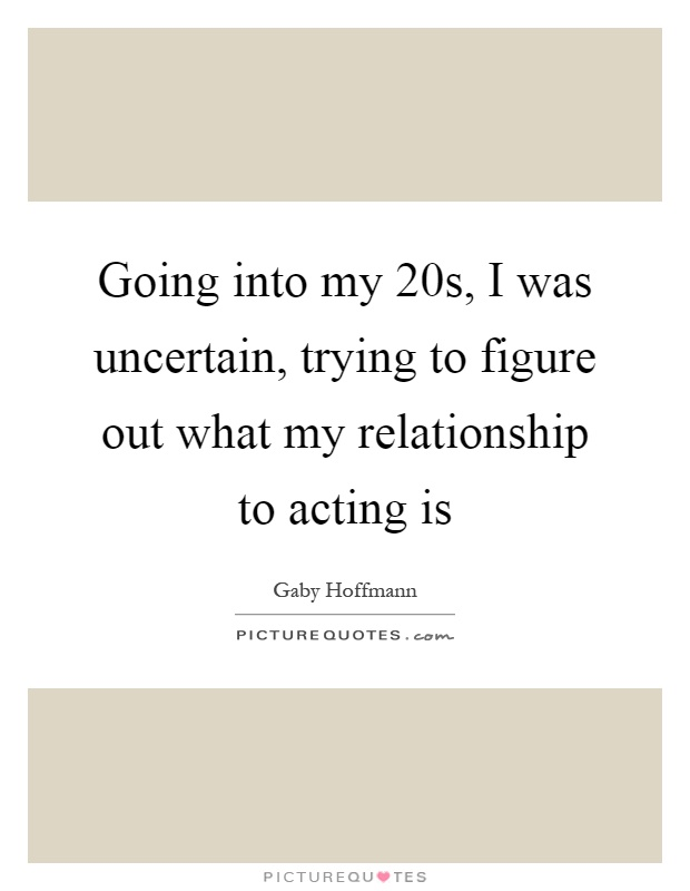 Going into my 20s, I was uncertain, trying to figure out what my relationship to acting is Picture Quote #1