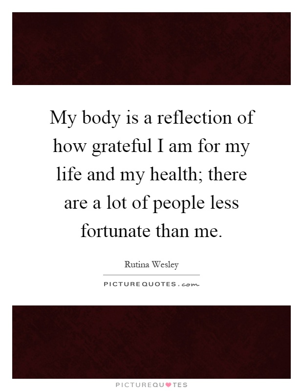 My body is a reflection of how grateful I am for my life and my health; there are a lot of people less fortunate than me Picture Quote #1
