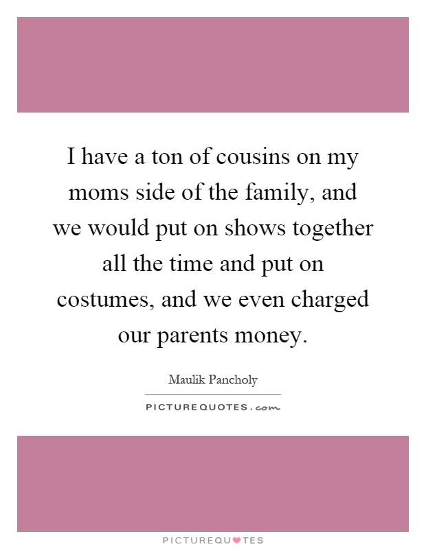 I have a ton of cousins on my moms side of the family, and we would put on shows together all the time and put on costumes, and we even charged our parents money Picture Quote #1