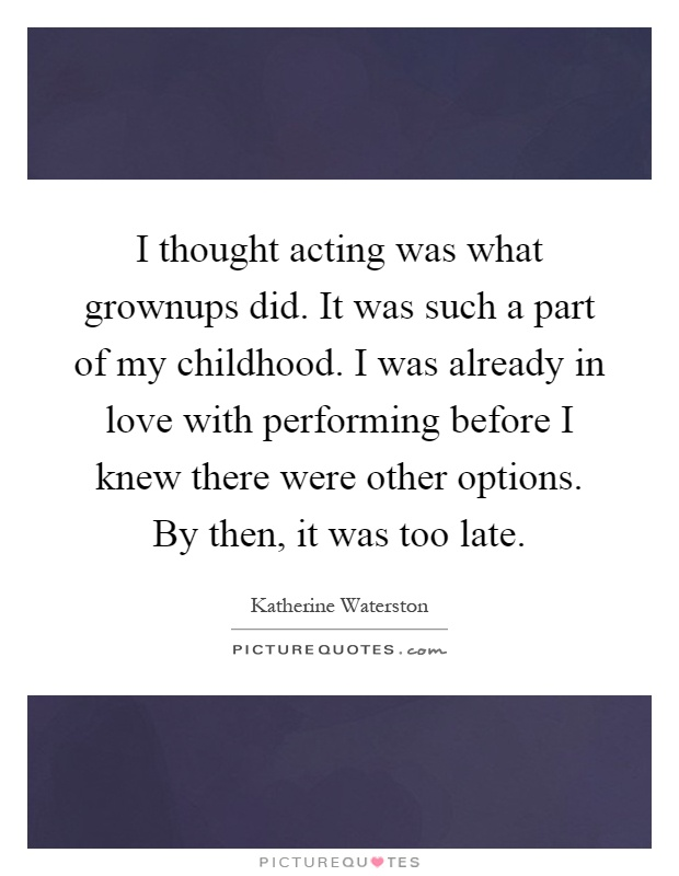 I thought acting was what grownups did. It was such a part of my childhood. I was already in love with performing before I knew there were other options. By then, it was too late Picture Quote #1