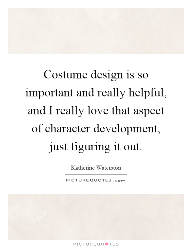 Character Design Quotes : Costume design is so important and really helpful i