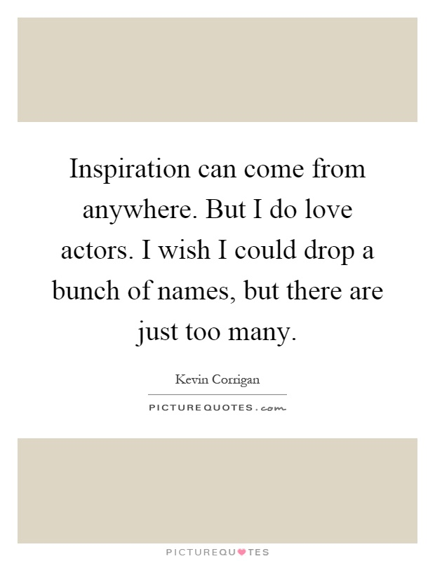 Inspiration can come from anywhere. But I do love actors. I wish I could drop a bunch of names, but there are just too many Picture Quote #1