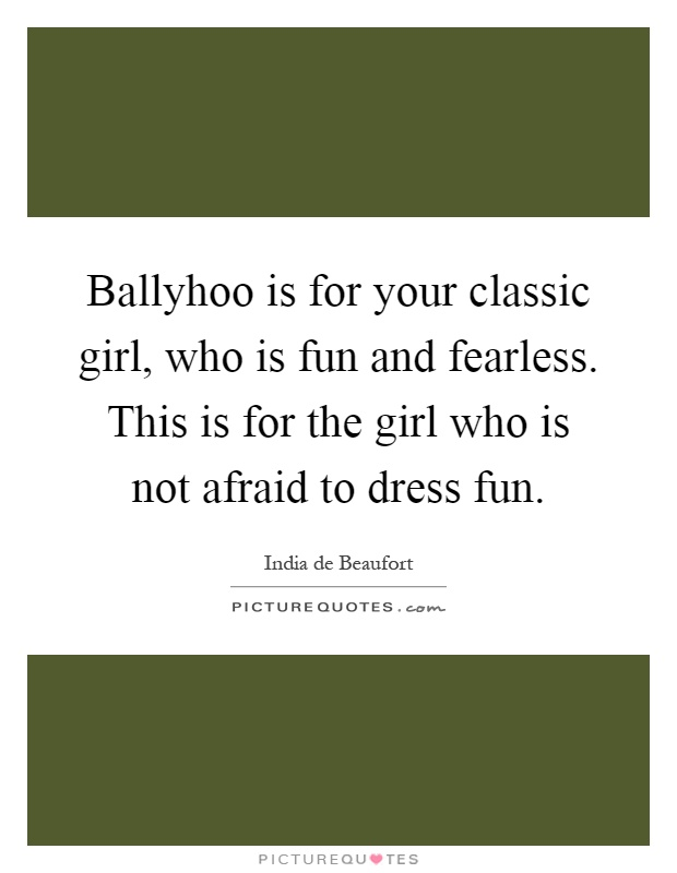 Ballyhoo is for your classic girl, who is fun and fearless. This is for the girl who is not afraid to dress fun Picture Quote #1