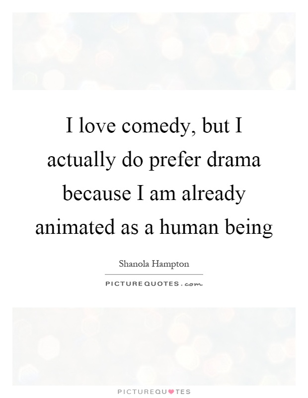 I love comedy, but I actually do prefer drama because I am already animated as a human being Picture Quote #1