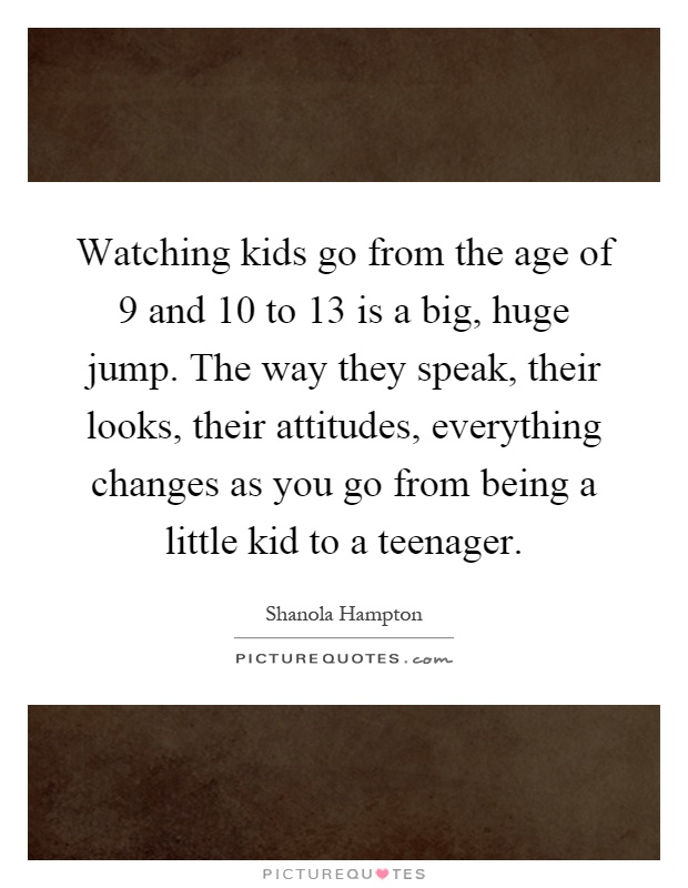Watching kids go from the age of 9 and 10 to 13 is a big, huge jump. The way they speak, their looks, their attitudes, everything changes as you go from being a little kid to a teenager Picture Quote #1