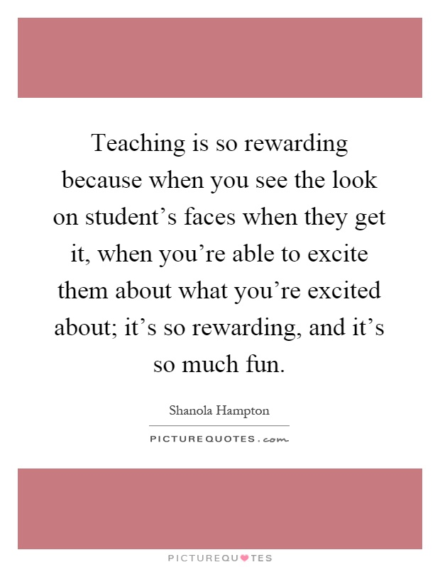 Teaching is so rewarding because when you see the look on student's faces when they get it, when you're able to excite them about what you're excited about; it's so rewarding, and it's so much fun Picture Quote #1