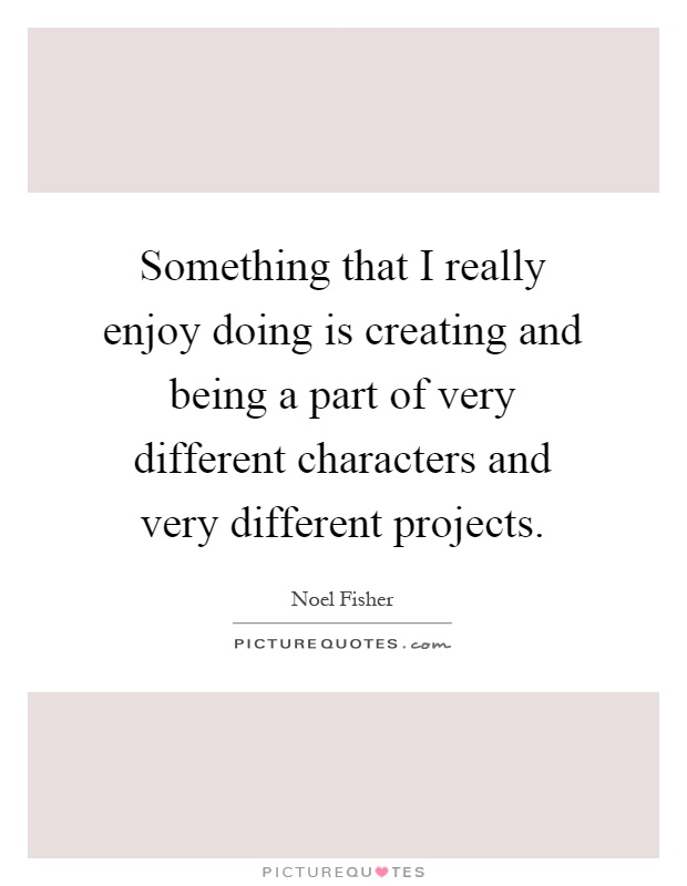 Something that I really enjoy doing is creating and being a part of very different characters and very different projects Picture Quote #1